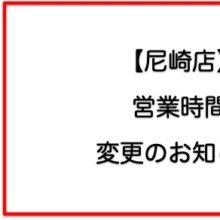 【尼崎店】営業時間変更のお知らせ